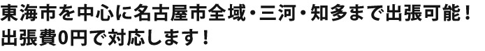 東海市を中心に名古屋市全域・三河・知多まで出張可能!出張費0円で対応します!